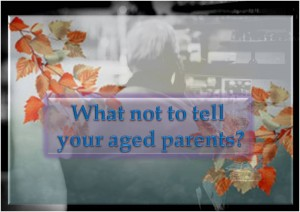 What not to tell your aged parents?