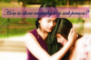 How to show empathy to a sick person