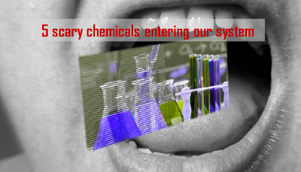 5 Scary chemicals entering our system