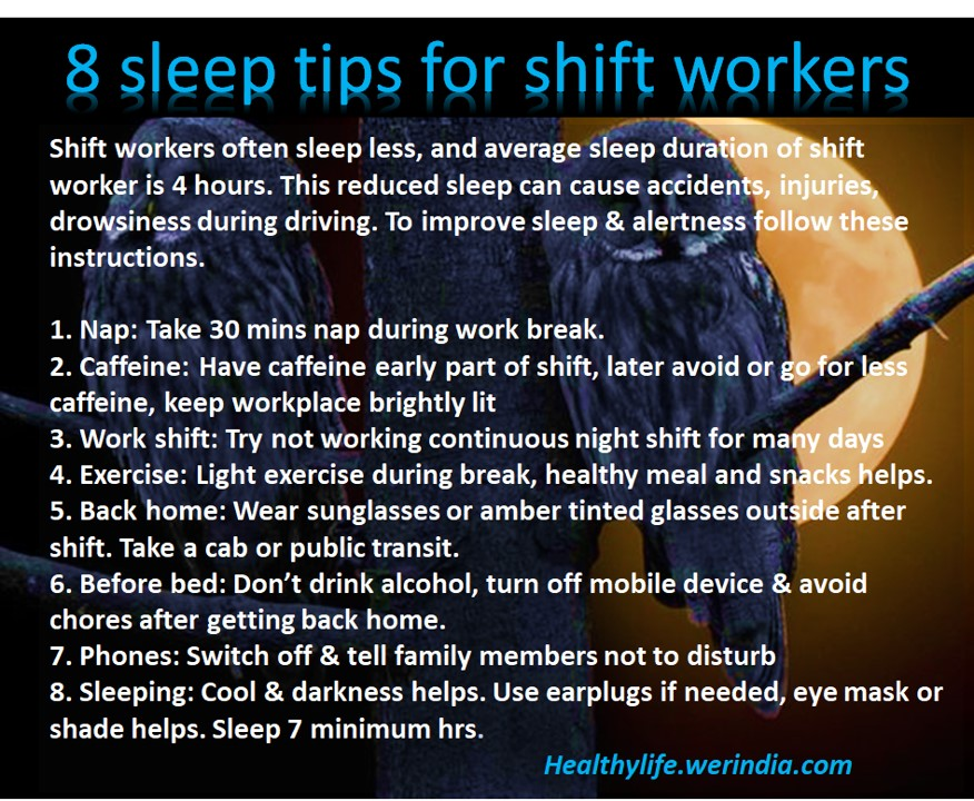 Shift workers often sleep less, and average sleep duration of shift worker is 4 hours. This reduced sleep can cause accidents, injuries, drowsiness during driving. To improve sleep & alertness follow these instructions
